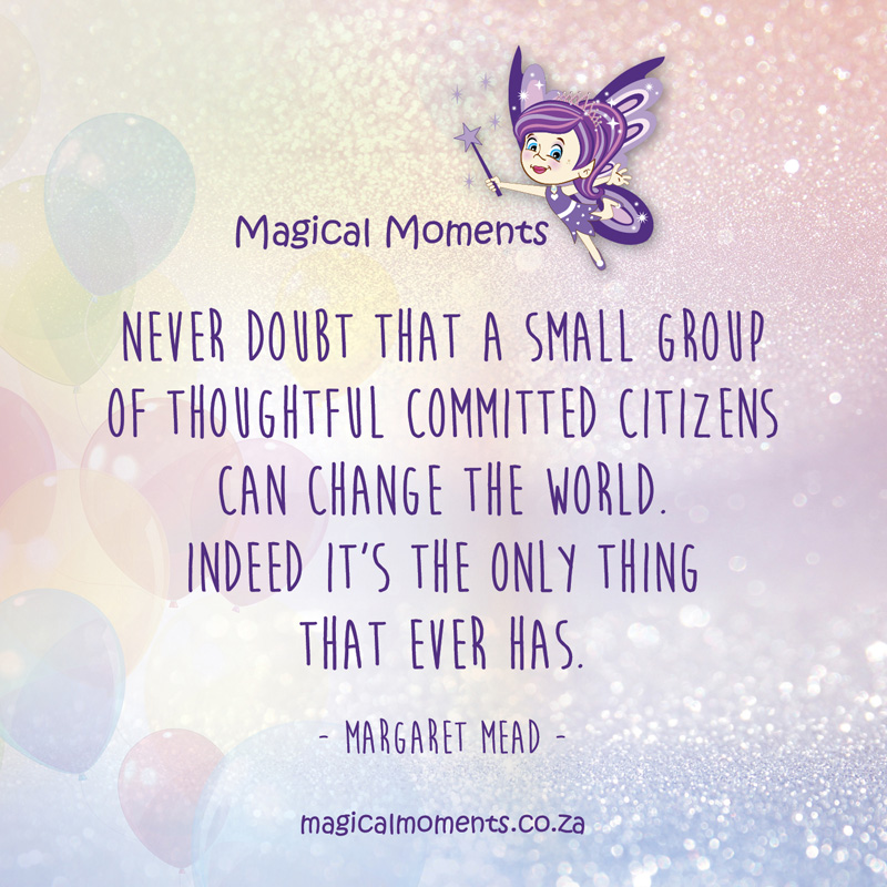 Never doubt that a small group of thoughtful committed citizens can change the world. Indeed it's the only thing that ever has. - Margaret Mead